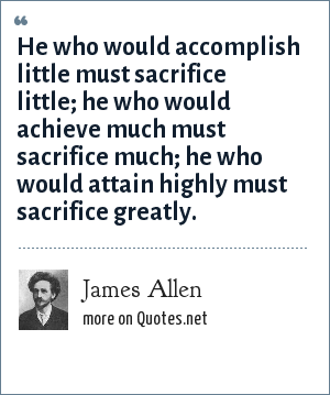 James Allen: He who would accomplish little must sacrifice little; he who would achieve much must sacrifice much; he who would attain highly must sacrifice greatly.