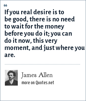 James Allen: If you real desire is to be good, there is no need to wait for the money before you do it; you can do it now, this very moment, and just where you are.
