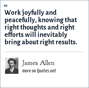 James Allen: Work joyfully and peacefully, knowing that right thoughts and right efforts will inevitably bring about right results.
