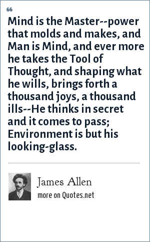 James Allen: Mind is the Master--power that molds and makes, and Man is Mind, and ever more he takes the Tool of Thought, and shaping what he wills, brings forth a thousand joys, a thousand ills--He thinks in secret and it comes to pass; Environment is but his looking-glass.