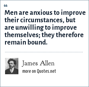 James Allen: Men are anxious to improve their circumstances, but are unwilling to improve themselves; they therefore remain bound.