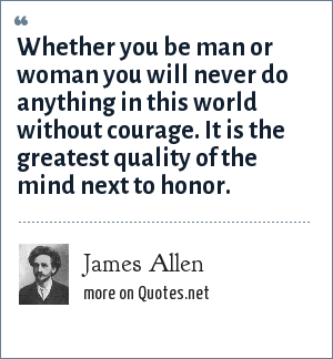 James Allen: Whether you be man or woman you will never do anything in this world without courage. It is the greatest quality of the mind next to honor.
