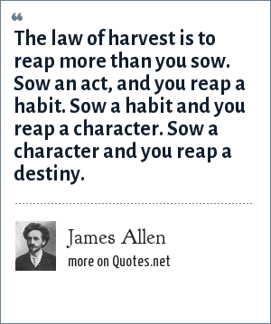 James Allen: The law of harvest is to reap more than you sow. Sow an act, and you reap a habit. Sow a habit and you reap a character. Sow a character and you reap a destiny.