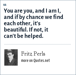 Fritz Perls: You are you, and I am I, and if by chance we find each other, it's beautiful. If not, it can't be helped.