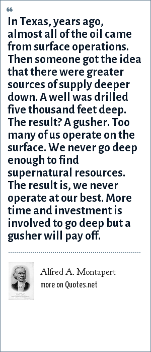 Alfred A. Montapert: In Texas, years ago, almost all of the oil came from surface operations. Then someone got the idea that there were greater sources of supply deeper down. A well was drilled five thousand feet deep. The result? A gusher. Too many of us operate on the surface. We never go deep enough to find supernatural resources. The result is, we never operate at our best. More time and investment is involved to go deep but a gusher will pay off.