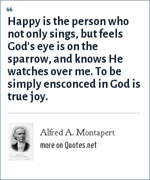 Alfred A. Montapert: Happy is the person who not only sings, but feels God's eye is on the sparrow, and knows He watches over me. To be simply ensconced in God is true joy.