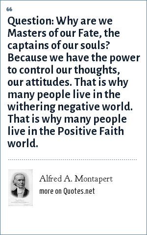 Alfred A. Montapert: Question: Why are we Masters of our Fate, the captains of our souls? Because we have the power to control our thoughts, our attitudes. That is why many people live in the withering negative world. That is why many people live in the Positive Faith world.