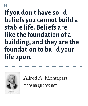 Alfred A. Montapert: If you don't have solid beliefs you cannot build a stable life. Beliefs are like the foundation of a building, and they are the foundation to build your life upon.