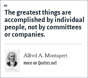 Alfred A. Montapert: The greatest things are accomplished by individual people, not by committees or companies.