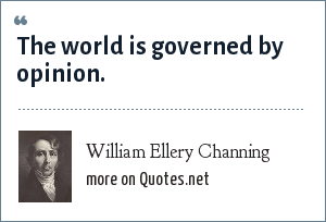 William Ellery Channing: The world is governed by opinion.