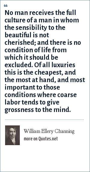 William Ellery Channing: No man receives the full culture of a man in whom the sensibility to the beautiful is not cherished; and there is no condition of life from which it should be excluded. Of all luxuries this is the cheapest, and the most at hand, and most important to those conditions where coarse labor tends to give grossness to the mind.