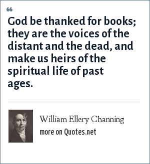 William Ellery Channing: God be thanked for books; they are the voices of the distant and the dead, and make us heirs of the spiritual life of past ages.