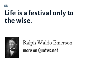 Ralph Waldo Emerson: Life is a festival only to the wise.