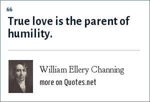 William Ellery Channing: True love is the parent of humility.