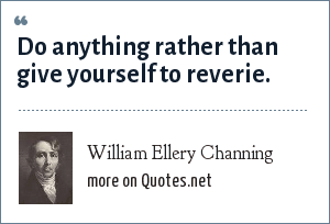 William Ellery Channing: Do anything rather than give yourself to reverie.