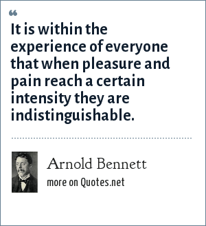 Arnold Bennett: It is within the experience of everyone that when pleasure and pain reach a certain intensity they are indistinguishable.