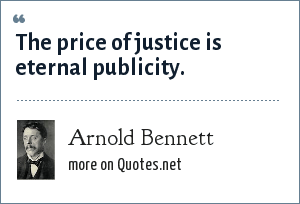 Arnold Bennett: The price of justice is eternal publicity.