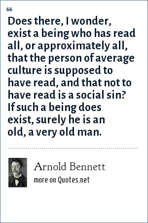 Arnold Bennett: Does there, I wonder, exist a being who has read all, or approximately all, that the person of average culture is supposed to have read, and that not to have read is a social sin? If such a being does exist, surely he is an old, a very old man.