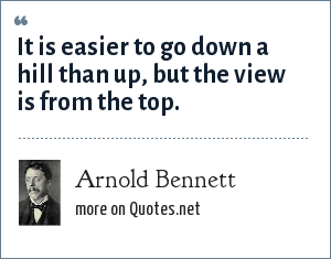 Arnold Bennett: It is easier to go down a hill than up, but the view is from the top.