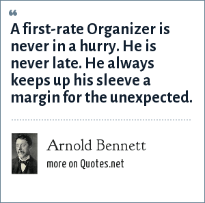 Arnold Bennett: A first-rate Organizer is never in a hurry. He is never late. He always keeps up his sleeve a margin for the unexpected.