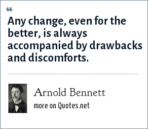 Arnold Bennett: Any change, even for the better, is always accompanied by drawbacks and discomforts.