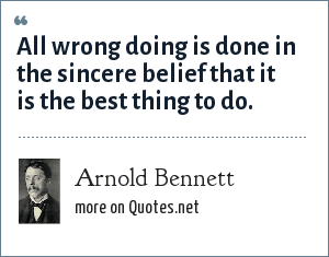 Arnold Bennett: All wrong doing is done in the sincere belief that it is the best thing to do.