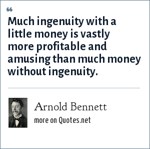 Arnold Bennett: Much ingenuity with a little money is vastly more profitable and amusing than much money without ingenuity.