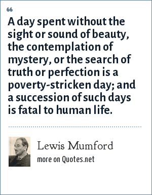 Lewis Mumford: A day spent without the sight or sound of beauty, the contemplation of mystery, or the search of truth or perfection is a poverty-stricken day; and a succession of such days is fatal to human life.