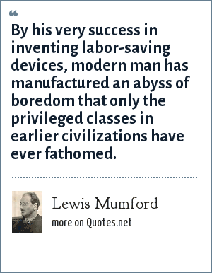 Lewis Mumford: By his very success in inventing labor-saving devices, modern man has manufactured an abyss of boredom that only the privileged classes in earlier civilizations have ever fathomed.