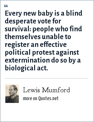 Lewis Mumford: Every new baby is a blind desperate vote for survival: people who find themselves unable to register an effective political protest against extermination do so by a biological act.