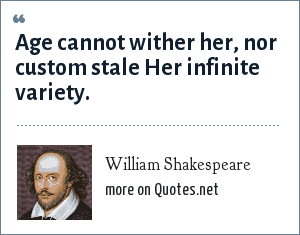 William Shakespeare: Age cannot wither her, nor custom stale Her infinite variety.
