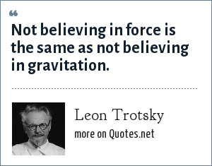 Leon Trotsky: Not believing in force is the same as not believing in gravitation.