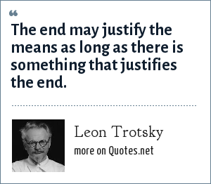Leon Trotsky: The end may justify the means as long as there is something that justifies the end.
