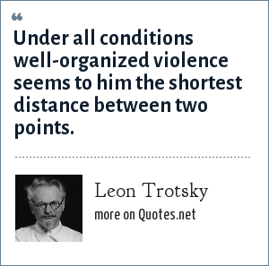 Leon Trotsky: Under all conditions well-organized violence seems to him the shortest distance between two points.