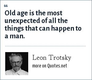 Leon Trotsky: Old age is the most unexpected of all the things that can happen to a man.