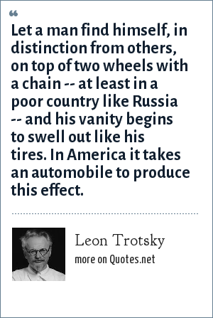 Leon Trotsky: Let a man find himself, in distinction from others, on top of two wheels with a chain -- at least in a poor country like Russia -- and his vanity begins to swell out like his tires. In America it takes an automobile to produce this effect.