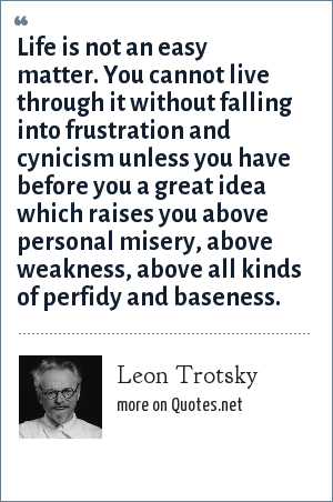 Leon Trotsky: Life is not an easy matter. You cannot live through it without falling into frustration and cynicism unless you have before you a great idea which raises you above personal misery, above weakness, above all kinds of perfidy and baseness.