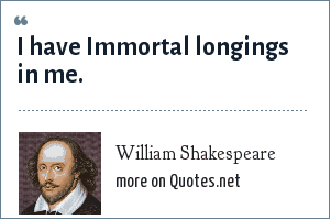William Shakespeare: I have Immortal longings in me.