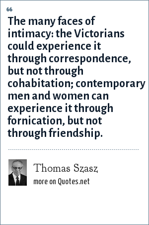Thomas Szasz: The many faces of intimacy: the Victorians could experience it through correspondence, but not through cohabitation; contemporary men and women can experience it through fornication, but not through friendship.
