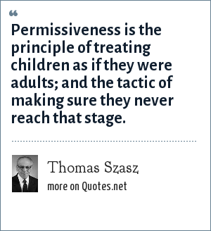 Thomas Szasz: Permissiveness is the principle of treating children as if they were adults; and the tactic of making sure they never reach that stage.