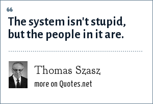 Thomas Szasz: The system isn't stupid, but the people in it are.