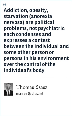 Thomas Szasz: Addiction, obesity, starvation (anorexia nervosa) are political problems, not psychiatric: each condenses and expresses a contest between the individual and some other person or persons in his environment over the control of the individual's body.