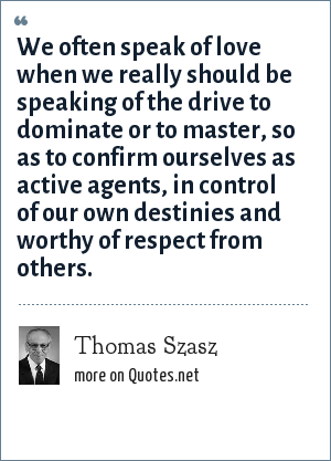 Thomas Szasz: We often speak of love when we really should be speaking of the drive to dominate or to master, so as to confirm ourselves as active agents, in control of our own destinies and worthy of respect from others.