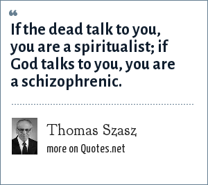 Thomas Szasz: If the dead talk to you, you are a spiritualist; if God talks to you, you are a schizophrenic.