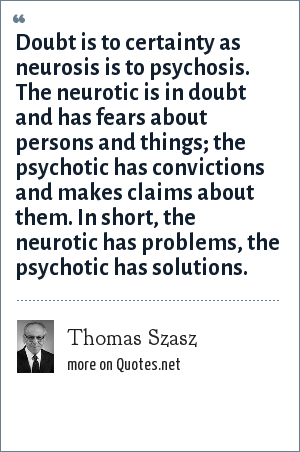 Thomas Szasz: Doubt is to certainty as neurosis is to psychosis. The neurotic is in doubt and has fears about persons and things; the psychotic has convictions and makes claims about them. In short, the neurotic has problems, the psychotic has solutions.