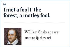 William Shakespeare: I met a fool i' the forest, A motley fool.