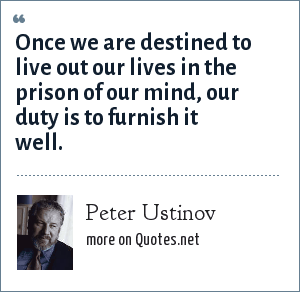 Peter Ustinov: Once we are destined to live out our lives in the prison of our mind, our duty is to furnish it well.