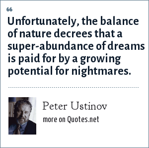 Peter Ustinov: Unfortunately, the balance of nature decrees that a super-abundance of dreams is paid for by a growing potential for nightmares.