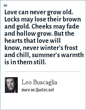 Leo Buscaglia: Love can never grow old. Locks may lose their brown and gold. Cheeks may fade and hollow grow. But the hearts that love will know, never winter's frost and chill, summer's warmth is in them still.