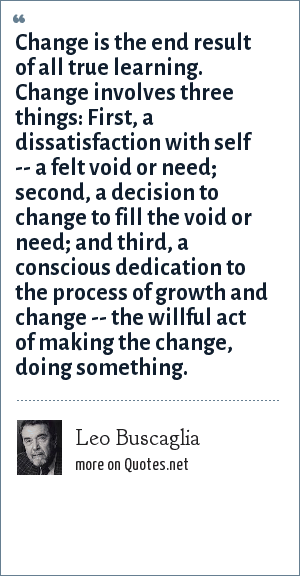 Leo Buscaglia: Change is the end result of all true learning. Change involves three things: First, a dissatisfaction with self -- a felt void or need; second, a decision to change to fill the void or need; and third, a conscious dedication to the process of growth and change -- the willful act of making the change, doing something.